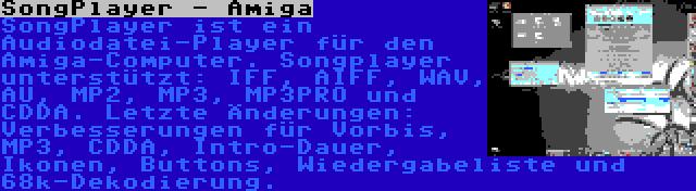 SongPlayer - Amiga | SongPlayer ist ein Audiodatei-Player für den Amiga-Computer. Songplayer unterstützt: IFF, AIFF, WAV, AU, MP2, MP3, MP3PRO und CDDA. Letzte Änderungen: Verbesserungen für Vorbis, MP3, CDDA, Intro-Dauer, Ikonen, Buttons, Wiedergabeliste und 68k-Dekodierung.