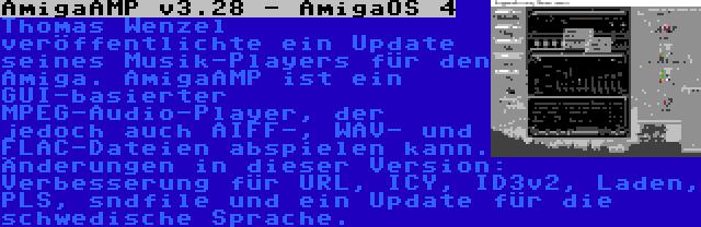 AmigaAMP v3.28 - AmigaOS 4 | Thomas Wenzel veröffentlichte ein Update seines Musik-Players für den Amiga. AmigaAMP ist ein GUI-basierter MPEG-Audio-Player, der jedoch auch AIFF-, WAV- und FLAC-Dateien abspielen kann. Änderungen in dieser Version: Verbesserung für URL, ICY, ID3v2, Laden, PLS, sndfile und ein Update für die schwedische Sprache.