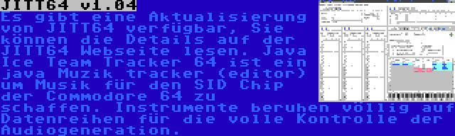 JITT64 v1.04 | Es gibt eine Aktualisierung von JITT64 verfügbar, Sie können die Details auf der JITT64 Webseite lesen. Java Ice Team Tracker 64 ist ein java Muzik tracker (editor) um Musik für den SID Chip der Commodore 64 zu schaffen. Instrumente beruhen völlig auf Datenreihen für die volle Kontrolle der Audiogeneration.