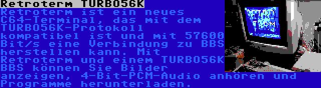 Retroterm TURBO56K | Retroterm ist ein neues C64-Terminal, das mit dem TURBO56K-Protokoll kompatibel ist und mit 57600 Bit/s eine Verbindung zu BBS herstellen kann. Mit Retroterm und einem TURBO56K BBS können Sie Bilder anzeigen, 4-Bit-PCM-Audio anhören und Programme herunterladen.