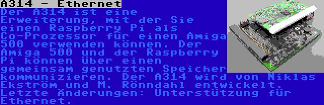 A314 - Ethernet | Der A314 ist eine Erweiterung, mit der Sie einen Raspberry Pi als Co-Prozessor für einen Amiga 500 verwenden können. Der Amiga 500 und der Raspberry Pi können über einen gemeinsam genutzten Speicher kommunizieren. Der A314 wird von Niklas Ekström und M. Rönndahl entwickelt. Letzte Änderungen: Unterstützung für Ethernet.