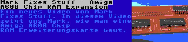 Mark Fixes Stuff - Amiga A600 Chip RAM Expansion | Ein neues Video von Mark Fixes Stuff. In diesem Video zeigt uns Mark, wie man eine Amiga A600 Chip RAM-Erweiterungskarte baut.