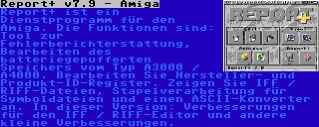 Report+ v7.9 - Amiga | Report+ ist ein Dienstprogramm für den Amiga. Die Funktionen sind: Tool zur Fehlerberichterstattung, Bearbeiten des batteriegepufferten Speichers vom Typ A3000 / A4000. Bearbeiten Sie Hersteller- und Produkt-ID-Register. Zeigen Sie IFF / RIFF-Dateien, Stapelverarbeitung für Symboldateien und einen ASCII-Konverter an. In dieser Version: Verbesserungen für den IFF / RIFF-Editor und andere kleine Verbesserungen.