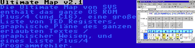 Ultimate Map v2.1 | Die Ultimate Map von SVS enthält das ganze OS ROM Plus/4 (und C16), eine große Liste von TED Registers, graphische Pläne des ganzen erlaubten Textes / graphischer Weisen, und eines Liste Plus/4 Programmfehler.