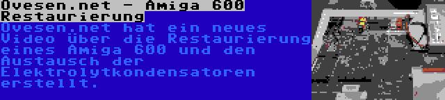 Ovesen.net - Amiga 600 Restaurierung | Ovesen.net hat ein neues Video über die Restaurierung eines Amiga 600 und den Austausch der Elektrolytkondensatoren erstellt.