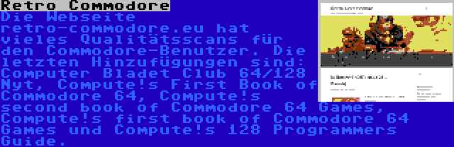 Retro Commodore | Die Webseite retro-commodore.eu hat vieles Qualitätsscans für den Commodore-Benutzer. Die letzten Hinzufügungen sind: Computer Bladet Club 64/128 Nyt, Compute!s First Book of Commodore 64, Compute!s second book of Commodore 64 Games, Compute!s first book of Commodore 64 Games und Compute!s 128 Programmers Guide.