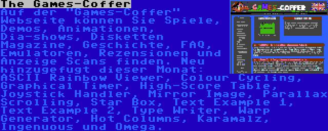 The Games-Coffer | Auf der Games-Coffer Webseite können Sie Spiele, Demos, Animationen, Dia-shows, Disketten Magazine, Geschichte, FAQ, Emulatoren, Rezensionen und Anzeige Scans finden. Neu hinzugefugt dieser Monat: ASCII Rainbow Viewer, Colour Cycling, Graphical Timer, High-Score Table, Joystick Handler, Mirror Image, Parallax Scrolling, Star Box, Text Example 1, Text Example 2, Type Writer, Warp Generator, Hot Columns, Karamalz, Ingenuous und Omega.