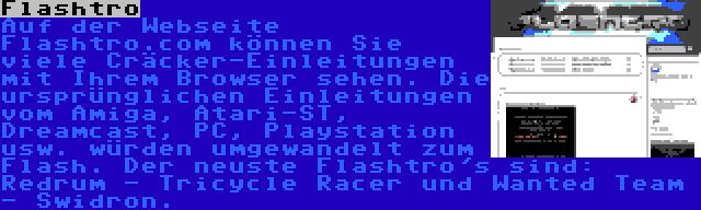Flashtro | Auf der Webseite Flashtro.com können Sie viele Cräcker-Einleitungen mit Ihrem Browser sehen. Die ursprünglichen Einleitungen vom Amiga, Atari-ST, Dreamcast, PC, Playstation usw. würden umgewandelt zum Flash. Der neuste Flashtro's sind: Redrum - Tricycle Racer und Wanted Team - Swidron.