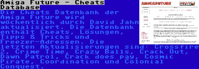 Amiga Future - Cheats Database | Die Cheats Datenbank der Amiga Future wird wöchentlich durch David Jahn aktualisiert. Die Datenbank enthält Cheats, Lösungen, Tipps & Tricks und Freezer-Adressen. Die letzten Aktualisierungen sind: Crossfire 2, Crime Time, Crazy Balls, Crack Out, Dawn Patrol, Crack does pay, Cosmic Pirate, Coordination und Colonial Conquest.