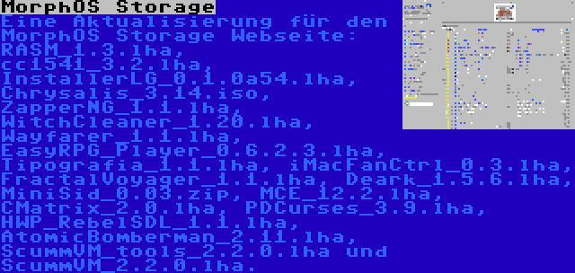 MorphOS Storage | Eine Aktualisierung für den MorphOS Storage Webseite: RASM_1.3.lha, cc1541_3.2.lha, InstallerLG_0.1.0a54.lha, Chrysalis_3.14.iso, ZapperNG_1.1.lha, WitchCleaner_1.20.lha, Wayfarer_1.1.lha, EasyRPG_Player_0.6.2.3.lha, Tipografia_1.1.lha, iMacFanCtrl_0.3.lha, FractalVoyager_1.1.lha, Deark_1.5.6.lha, MiniSid_0.03.zip, MCE_12.2.lha, CMatrix_2.0.lha, PDCurses_3.9.lha, HWP_RebelSDL_1.1.lha, AtomicBomberman_2.11.lha, ScummVM_tools_2.2.0.lha und ScummVM_2.2.0.lha.
