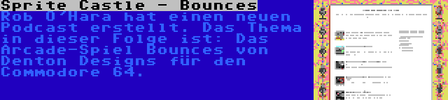 Sprite Castle - Bounces | Rob O'Hara hat einen neuen Podcast erstellt. Das Thema in dieser Folge ist: Das Arcade-Spiel Bounces von Denton Designs für den Commodore 64.