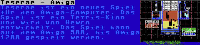 Teserae - Amiga | Teserae ist ein neues Spiel für den Amiga-Computer. Das Spiel ist ein Tetris-Klon und wird von Hewco entwickelt. Das Spiel kann auf dem Amiga 500, bis Amiga 1200 gespielt werden.