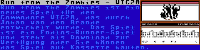 Run from the Zombies - VIC20 | Run from the Zombies ist ein neues Spiel für den Commodore VIC20, das durch Johan van den Brande entwickelt wurde. Das Spiel ist ein Endlos-Runner-Spiel und steht als Download zur Verfügung oder Sie können das Spiel auf Kassette kaufen.