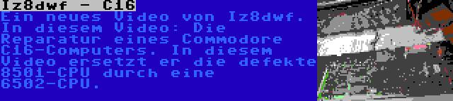 Iz8dwf - C16 | Ein neues Video von Iz8dwf. In diesem Video: Die Reparatur eines Commodore C16-Computers. In diesem Video ersetzt er die defekte 8501-CPU durch eine 6502-CPU.