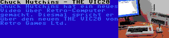 Chuck Hutchins - THE VIC20 | Chuck Hutchins hat ein neues Video über Retro-Computer gemacht. Diesmal spricht er über den neuen THE VIC20 von Retro Games Ltd.