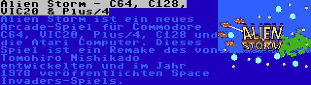 Alien Storm - C64, C128, VIC20 & Plus/4 | Alien Storm ist ein neues Arcade-Spiel für Commodore C64, VIC20, Plus/4, C128 und die Atari Computer. Dieses Spiel ist ein Remake des von Tomohiro Nishikado entwickelten und im Jahr 1978 veröffentlichten Space Invaders-Spiels.