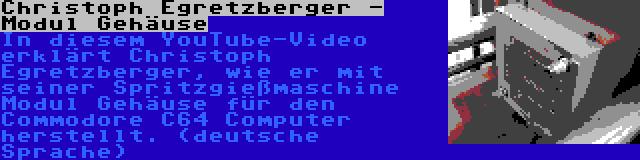 Christoph Egretzberger - Modul Gehäuse | In diesem YouTube-Video erklärt Christoph Egretzberger, wie er mit seiner Spritzgießmaschine Modul Gehäuse für den Commodore C64 Computer herstellt. (deutsche Sprache)