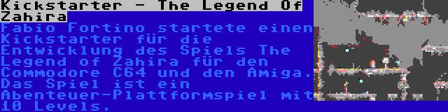 Kickstarter - The Legend Of Zahira | Fabio Fortino startete einen Kickstarter für die Entwicklung des Spiels The Legend of Zahira für den Commodore C64 und den Amiga. Das Spiel ist ein Abenteuer-Plattformspiel mit 10 Levels.