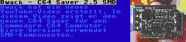 Bwack - C64 Saver 2.5 SMD | Bwack hat ein neues YouTube-Video erstellt. In diesem Video zeigt er den neuen C64 Saver für den Commodore C64 Computer. Diese Version verwendet SMD-Komponenten.