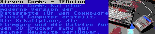 Steven Combs - TEDuino | Steven Combs hat eine moderne Version der Datassette für den Commodore Plus/4 Computer erstellt. Die Schaltpläne, die Firmware und die Dateien für den 3D-Drucker sind auf seiner Webseite verfügbar.