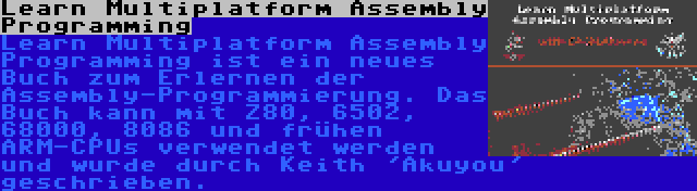 Learn Multiplatform Assembly Programming | Learn Multiplatform Assembly Programming ist ein neues Buch zum Erlernen der Assembly-Programmierung. Das Buch kann mit Z80, 6502, 68000, 8086 und frühen ARM-CPUs verwendet werden und wurde durch Keith 'Akuyou' geschrieben.
