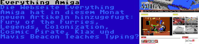 Everything Amiga | Die Webseite Everything Amiga hat in diesem Monat neuen Artikeln hinzugefugt: Fury of the Furries, Legends, Colonization, Cosmic Pirate, Klax und Mavis Beacon Teaches Typing…