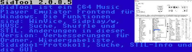 SidTool 2.0.8.5 | SidTool ist ein C64 Music Player Emulator Frontend für Windows. Die Funktionen sind: WinVice, Sidplay/w, HVSC, Suche, Shuffle und STIL. Änderungen in dieser Version: Verbesserungen für Ordner, Wiedergabeliste, Sididool-Protokoll, Suche, STIL-Info und die GUI.