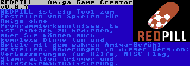 REDPILL - Amiga Game Creator v0.8.7 | REDPILL ist ein Tool zum Erstellen von Spielen für Amiga ohne Programmierkenntnisse. Es ist einfach zu bedienen, aber Sie können auch komplexe Dinge tun und Spiele mit dem wahren Amiga-Gefühl erstellen. Änderungen in dieser Version: Verbesserungen für Hilfe, NTSC-Flag, Stamp action trigger und Bildschirmaktualisierung.