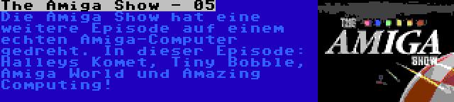 The Amiga Show - 05 | Die Amiga Show hat eine weitere Episode auf einem echten Amiga-Computer gedreht. In dieser Episode: Halleys Komet, Tiny Bobble, Amiga World und Amazing Computing!