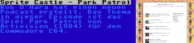 Sprite Castle - Park Patrol | Rob O'Hara hat einen neuen Podcast erstellt. Das Thema in dieser Episode ist das Spiel Park Patrol von Activision (1984) für den Commodore C64.