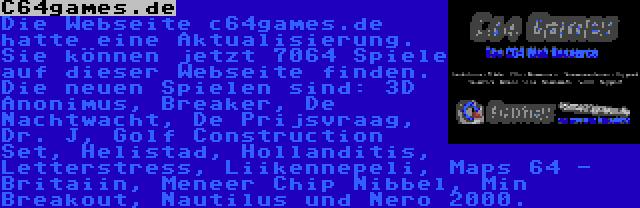 C64games.de | Die Webseite c64games.de hatte eine Aktualisierung. Sie können jetzt 7064 Spiele auf dieser Webseite finden. Die neuen Spielen sind: 3D Anonimus, Breaker, De Nachtwacht, De Prijsvraag, Dr. J, Golf Construction Set, Helistad, Hollanditis, Letterstress, Liikennepeli, Maps 64 - Britaiin, Meneer Chip Nibbel, Min Breakout, Nautilus und Nero 2000.