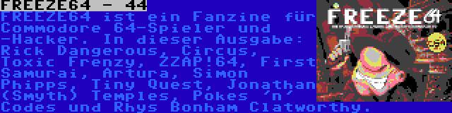 FREEZE64 - 44 | FREEZE64 ist ein Fanzine für Commodore 64-Spieler und -Hacker. In dieser Ausgabe: Rick Dangerous, Circus, Toxic Frenzy, ZZAP!64, First Samurai, Artura, Simon Phipps, Tiny Quest, Jonathan (Smyth) Temples, Pokes 'n' Codes und Rhys Bonham Clatworthy.