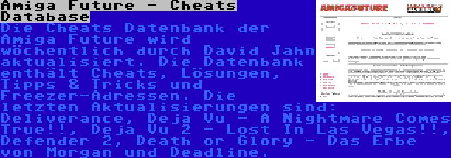 Amiga Future - Cheats Database | Die Cheats Datenbank der Amiga Future wird wöchentlich durch David Jahn aktualisiert. Die Datenbank enthält Cheats, Lösungen, Tipps & Tricks und Freezer-Adressen. Die letzten Aktualisierungen sind: Deliverance, Deja Vu - A Nightmare Comes True!!, Deja Vu 2 - Lost In Las Vegas!!, Defender 2, Death or Glory - Das Erbe von Morgan und Deadline.