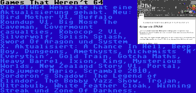 Games That Weren't 64 | Die GTW64 Webseite hat eine Aktualisierung gehabt. Neu: Bird Mother V1, Buffalo Roundup V1, Big Nose The Caveman, Covermount casualties, Robocop 2 V1, Silverwolf, Splish Splash, Sword Of Aragon und System X. Aktualisiert: A Chance In Hell, Beep Boy, Dungeons, Amethysts, Alchemists 'N' Everythin', Gold Train, Gotcha Maths, Heavy Barrel, Ixion, King, Mysterious Worlds, New Zealand Story V1, Portal, Pubjumper Mario, Scramble 2010, Sorderon's Shadow: The Legend of Elindor, The Bobby Yazz Show, Trojan, Ultrabulb, White Feather Cloak, Winning Streak und Zone Of Darkness.