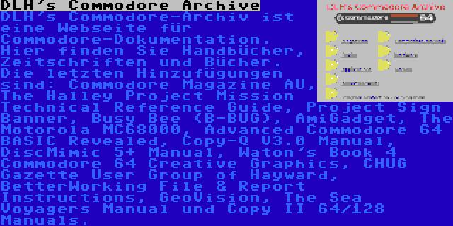 DLH's Commodore Archive | DLH's Commodore-Archiv ist eine Webseite für Commodore-Dokumentation. Hier finden Sie Handbücher, Zeitschriften und Bücher. Die letzten Hinzufügungen sind: Commodore Magazine AU, The Halley Project Mission Technical Reference Guide, Project Sign Banner, Busy Bee (B-BUG), AmiGadget, The Motorola MC68000, Advanced Commodore 64 BASIC Revealed, Copy-Q V3.0 Manual, DiscMimic 5+ Manual, Waton's Book 4 Commodore 64 Creative Graphics, CHUG Gazette User Group of Hayward, BetterWorking File & Report Instructions, GeoVision, The Sea Voyagers Manual und Copy II 64/128 Manuals.