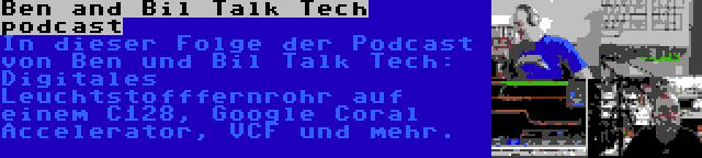 Ben and Bil Talk Tech podcast | In dieser Folge der Podcast von Ben und Bil Talk Tech: Digitales Leuchtstofffernrohr auf einem C128, Google Coral Accelerator, VCF und mehr.