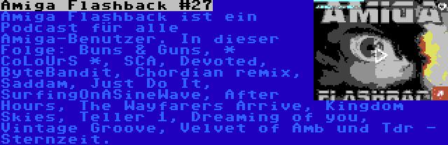 Amiga Flashback #27 | Amiga Flashback ist ein Podcast für alle Amiga-Benutzer. In dieser Folge: Buns & Guns, * CoLoUrS *, SCA, Devoted, ByteBandit, Chordian remix, Saddam, Just Do It, SurfingOnASineWave, After Hours, The Wayfarers Arrive, Kingdom Skies, Teller 1, Dreaming of you, Vintage Groove, Velvet of Amb und Tdr - Sternzeit.