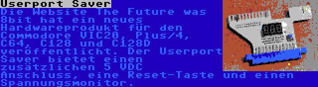 Userport Saver | Die Website The Future was 8bit hat ein neues Hardwareprodukt für den Commodore VIC20, Plus/4, C64, C128 und C128D veröffentlicht. Der Userport Saver bietet einen zusätzlichen 5 VDC Anschluss, eine Reset-Taste und einen Spannungsmonitor.