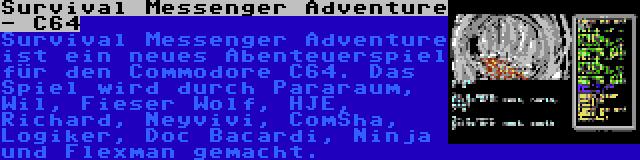 Survival Messenger Adventure - C64 | Survival Messenger Adventure ist ein neues Abenteuerspiel für den Commodore C64. Das Spiel wird durch Pararaum, Wil, Fieser Wolf, HJE, Richard, Neyvivi, ComSha, Logiker, Doc Bacardi, Ninja und Flexman gemacht.