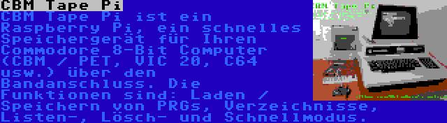 CBM Tape Pi | CBM Tape Pi ist ein Raspberry Pi, ein schnelles Speichergerät für Ihren Commodore 8-Bit Computer (CBM / PET, VIC 20, C64 usw.) über den Bandanschluss. Die Funktionen sind: Laden / Speichern von PRGs, Verzeichnisse, Listen-, Lösch- und Schnellmodus.
