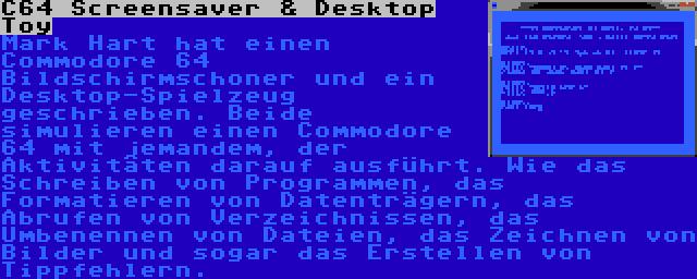 C64 Screensaver & Desktop Toy | Mark Hart hat einen Commodore 64 Bildschirmschoner und ein Desktop-Spielzeug geschrieben. Beide simulieren einen Commodore 64 mit jemandem, der Aktivitäten darauf ausführt. Wie das Schreiben von Programmen, das Formatieren von Datenträgern, das Abrufen von Verzeichnissen, das Umbenennen von Dateien, das Zeichnen von Bilder und sogar das Erstellen von Tippfehlern.