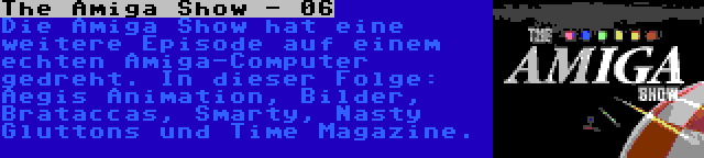 The Amiga Show - 06 | Die Amiga Show hat eine weitere Episode auf einem echten Amiga-Computer gedreht. In dieser Folge: Aegis Animation, Bilder, Brataccas, Smarty, Nasty Gluttons und Time Magazine.