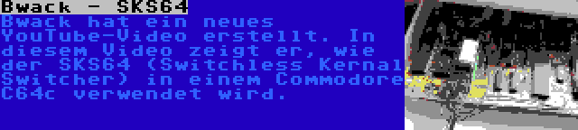 Bwack - SKS64 | Bwack hat ein neues YouTube-Video erstellt. In diesem Video zeigt er, wie der SKS64 (Switchless Kernal Switcher) in einem Commodore C64c verwendet wird.