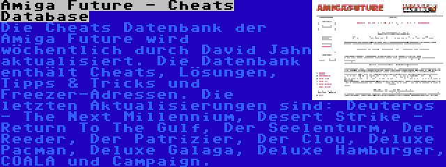 Amiga Future - Cheats Database | Die Cheats Datenbank der Amiga Future wird wöchentlich durch David Jahn aktualisiert. Die Datenbank enthält Cheats, Lösungen, Tipps & Tricks und Freezer-Adressen. Die letzten Aktualisierungen sind: Deuteros - The Next Millennium, Desert Strike - Return To The Gulf, Der Seelenturm, Der Reeder, Der Patrizier, Der Clou, Deluxe Pacman, Deluxe Galaga, Deluxe Hamburger, COALA und Campaign.