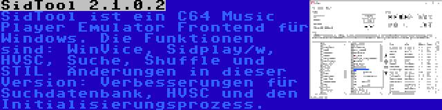 SidTool 2.1.0.2 | SidTool ist ein C64 Music Player Emulator Frontend für Windows. Die Funktionen sind: WinVice, Sidplay/w, HVSC, Suche, Shuffle und STIL. Änderungen in dieser Version: Verbesserungen für Suchdatenbank, HVSC und den Initialisierungsprozess.