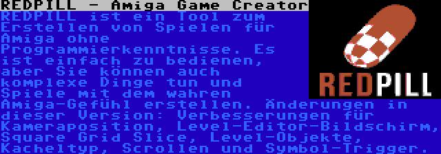 REDPILL - Amiga Game Creator | REDPILL ist ein Tool zum Erstellen von Spielen für Amiga ohne Programmierkenntnisse. Es ist einfach zu bedienen, aber Sie können auch komplexe Dinge tun und Spiele mit dem wahren Amiga-Gefühl erstellen. Änderungen in dieser Version: Verbesserungen für Kameraposition, Level-Editor-Bildschirm, Square Grid Slice, Level-Objekte, Kacheltyp, Scrollen und Symbol-Trigger.
