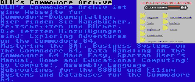 DLH's Commodore Archive | DLH's Commodore-Archiv ist eine Webseite für Commodore-Dokumentation. Hier finden Sie Handbücher, Zeitschriften und Bücher. Die letzten Hinzufügungen sind: Exploring Adventures on the Commodore 64, Mastering the SAT, Business Systems on the Commodore 64, Data Handling on the Commodore 64 Made Easy, Spartan User's Manual, Home and Educational Computing! by Compute!, Assembly Language Subroutines for the 68000 und Filing Systems and Databases for the Commodore 64.