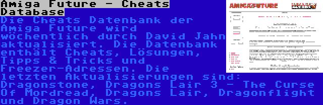 Amiga Future - Cheats Database | Die Cheats Datenbank der Amiga Future wird wöchentlich durch David Jahn aktualisiert. Die Datenbank enthält Cheats, Lösungen, Tipps & Tricks und Freezer-Adressen. Die letzten Aktualisierungen sind: Dragonstone, Dragons Lair 3 - The Curse Of Mordread, Dragons Lair, Dragonflight und Dragon Wars.