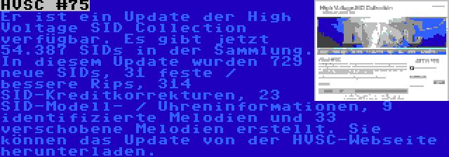 HVSC #75 | Er ist ein Update der High Voltage SID Collection verfügbar. Es gibt jetzt 54.387 SIDs in der Sammlung. In diesem Update wurden 729 neue SIDs, 31 feste / bessere Rips, 314 SID-Kreditkorrekturen, 23 SID-Modell- / Uhreninformationen, 9 identifizierte Melodien und 33 verschobene Melodien erstellt. Sie können das Update von der HVSC-Webseite herunterladen.