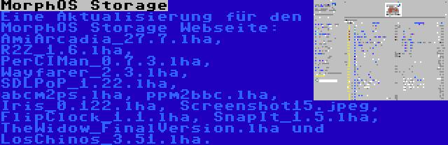 MorphOS Storage | Eine Aktualisierung für den MorphOS Storage Webseite: AmiArcadia_27.7.lha, R2Z_1.6.lha, PerCIMan_0.7.3.lha, Wayfarer_2.3.lha, SDLPoP_1.22.lha, abcm2ps.lha, ppm2bbc.lha, Iris_0.122.lha, Screenshot15.jpeg, FlipClock_1.1.lha, SnapIt_1.5.lha, TheWidow_FinalVersion.lha und LosChinos_3.51.lha.